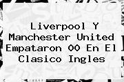 Liverpool Y <b>Manchester United</b> Empataron 00 En El Clasico Ingles