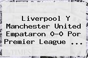 Liverpool Y <b>Manchester United</b> Empataron 0-0 Por Premier League ...