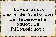 "Livia Brito Emprende Vuelo Con La Telenovela ""<b>La Piloto</b>"""