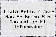 <b>Livia Brito</b> Y José Ron Se Besan Sin Control :: El Informador