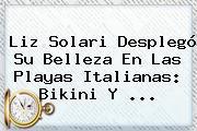 <b>Liz Solari</b> Desplegó Su Belleza En Las Playas Italianas: Bikini Y <b>...</b>