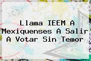 Llama <b>IEEM</b> A Mexiquenses A Salir A Votar Sin Temor