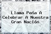 Llama <b>Peña</b> A Celebrar A Nuestra Gran Nación