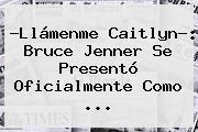 ?Llámenme Caitlyn?: <b>Bruce Jenner</b> Se Presentó Oficialmente Como <b>...</b>