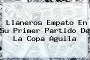 Llaneros Empato En Su Primer Partido De La <b>Copa Aguila</b>