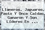 Llaneros, Jaguares, Pasto Y Once Caldas Ganaron Y Son Líderes En <b>...</b>