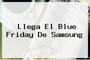 Llega El <b>Blue Friday</b> De Samsung