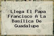 Llega El Papa Francisco A La <b>Basílica De Guadalupe</b>