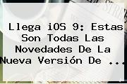 Llega <b>iOS 9</b>: Estas Son Todas Las Novedades De La Nueva Versión De <b>...</b>
