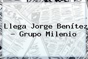 Llega <b>Jorge Benítez</b> - Grupo Milenio