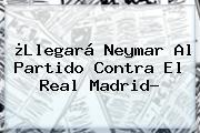 ¿Llegará <b>Neymar</b> Al Partido Contra El Real Madrid?