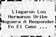 Llegaron Los Hermanos <b>Uribe Noguera</b> A Responder En El Caso ...