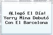 ¡Llegó El Día! <b>Yerry Mina</b> Debutó Con El Barcelona