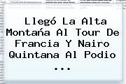 Llegó La Alta Montaña Al Tour De Francia Y <b>Nairo Quintana</b> Al Podio <b>...</b>