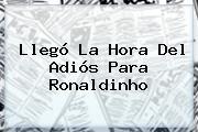 Llegó La Hora Del Adiós Para <b>Ronaldinho</b>