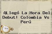 ¡Llegó La Hora Del Debut! <b>Colombia Vs Perú</b>