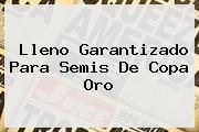 Lleno Garantizado Para Semis De <b>Copa Oro</b>