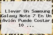 Llevar Un <b>Samsung Galaxy Note 7</b> En Un Avión Puede Costar 10 ...