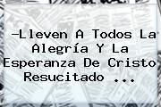 ?Lleven A Todos La Alegría Y La Esperanza De <b>Cristo Resucitado</b> <b>...</b>