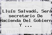 Lluís Salvadó, Será <b>secretario De Hacienda</b> Del Gobiern Y <b>...</b>