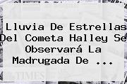 <b>Lluvia De Estrellas</b> Del Cometa Halley Se Observará La Madrugada De ...