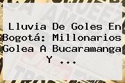 Lluvia De Goles En Bogotá: <b>Millonarios</b> Golea A <b>Bucaramanga</b> Y ...