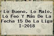 Lo Bueno, Lo Malo, Lo Feo Y Más De La Fecha 15 De La Liga I-2018