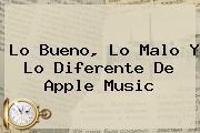 Lo Bueno, Lo Malo Y Lo Diferente De <b>Apple</b> Music