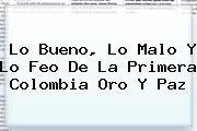 Lo Bueno, Lo Malo Y Lo Feo De La Primera <b>Colombia Oro Y Paz</b>