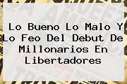 Lo Bueno Lo Malo Y Lo Feo Del Debut De <b>Millonarios</b> En Libertadores