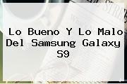 Lo Bueno Y Lo Malo Del <b>Samsung</b> Galaxy <b>S9</b>