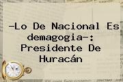 ?Lo De Nacional Es <b>demagogia</b>?: Presidente De Huracán