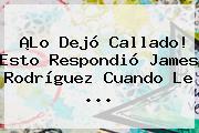 ¡Lo Dejó Callado! Esto Respondió James Rodríguez Cuando Le <b>...</b>
