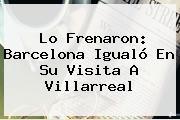 Lo Frenaron: <b>Barcelona</b> Igualó En Su Visita A Villarreal