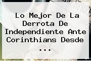 Lo Mejor De La Derrota De Independiente Ante <b>Corinthians</b> Desde ...