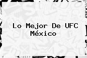 Lo Mejor De <b>UFC</b> México