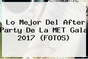 Lo Mejor Del After Party De La <b>MET Gala 2017</b> (FOTOS)