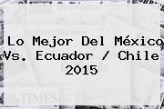 Lo Mejor Del <b>México Vs</b>. <b>Ecuador</b> / Chile <b>2015</b>