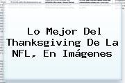 Lo Mejor Del Thanksgiving De La <b>NFL</b>, En Imágenes