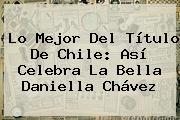 Lo Mejor Del Título De Chile: Así Celebra La Bella <b>Daniella Chávez</b>