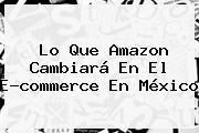 Lo Que <b>Amazon</b> Cambiará En El E-commerce En <b>México</b>