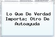 <b>Lo Que De Verdad Importa</b>: Otro De Autoayuda
