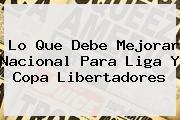 Lo Que Debe Mejorar <b>Nacional</b> Para Liga Y Copa Libertadores