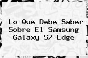 Lo Que Debe Saber Sobre El <b>Samsung Galaxy S7</b> Edge