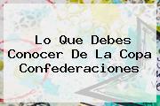 Lo Que Debes Conocer De La <b>Copa Confederaciones</b>