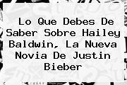 Lo Que Debes De Saber Sobre <b>Hailey Baldwin</b>, La Nueva Novia De Justin Bieber