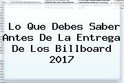 Lo Que Debes Saber Antes De La Entrega De Los <b>Billboard 2017</b>