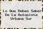 Lo Que Debes Saber De La <b>Autopista Urbana Sur</b>