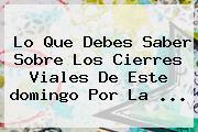 Lo Que Debes Saber Sobre Los Cierres Viales De Este <b>domingo</b> Por La <b>...</b>