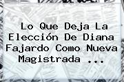 Lo Que Deja La Elección De <b>Diana Fajardo</b> Como Nueva Magistrada ...